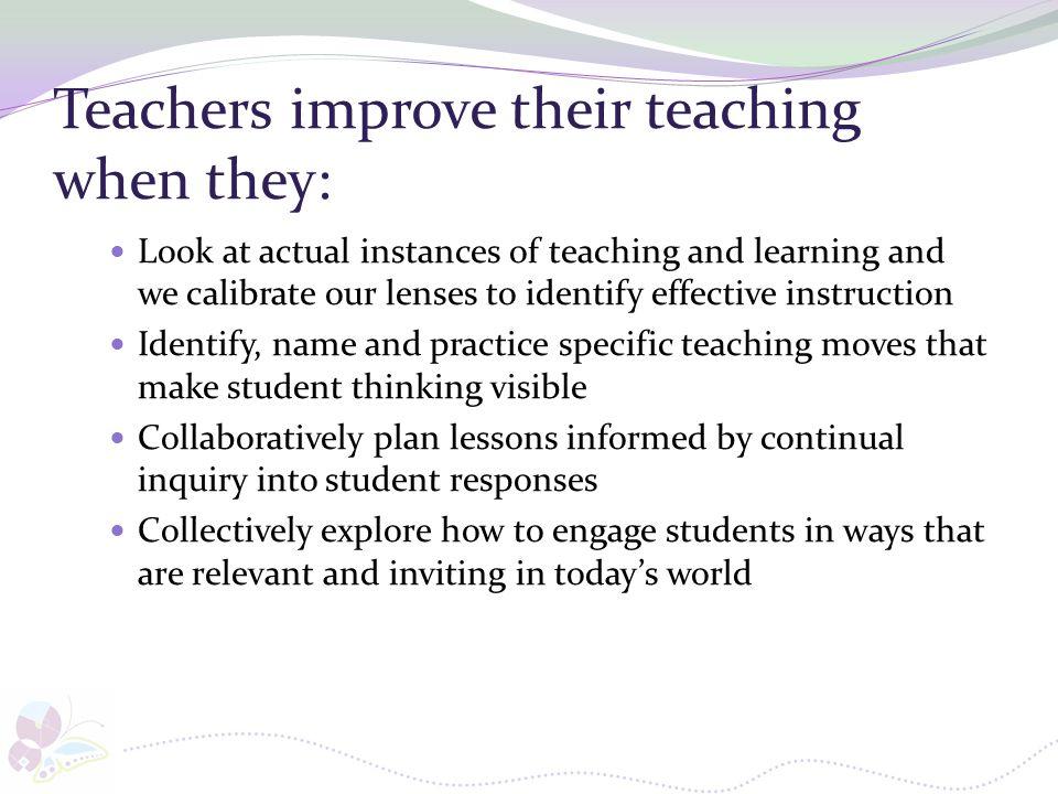 Teachers improve their teaching when they: