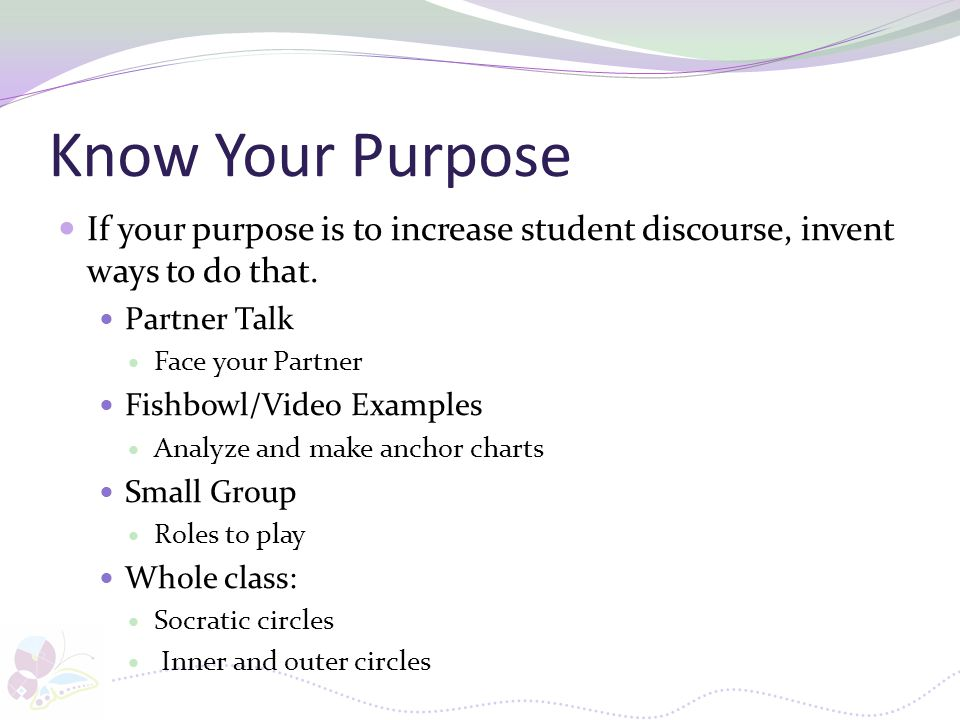 Know Your Purpose If your purpose is to increase student discourse, invent ways to do that. Partner Talk.