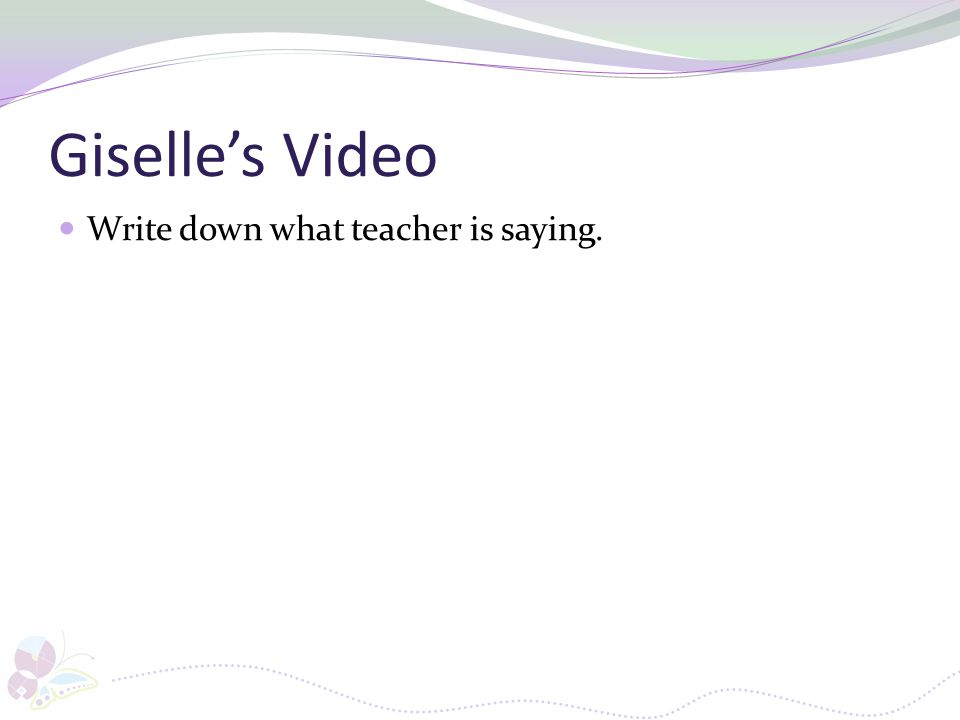 Giselle's Video Write down what teacher is saying.