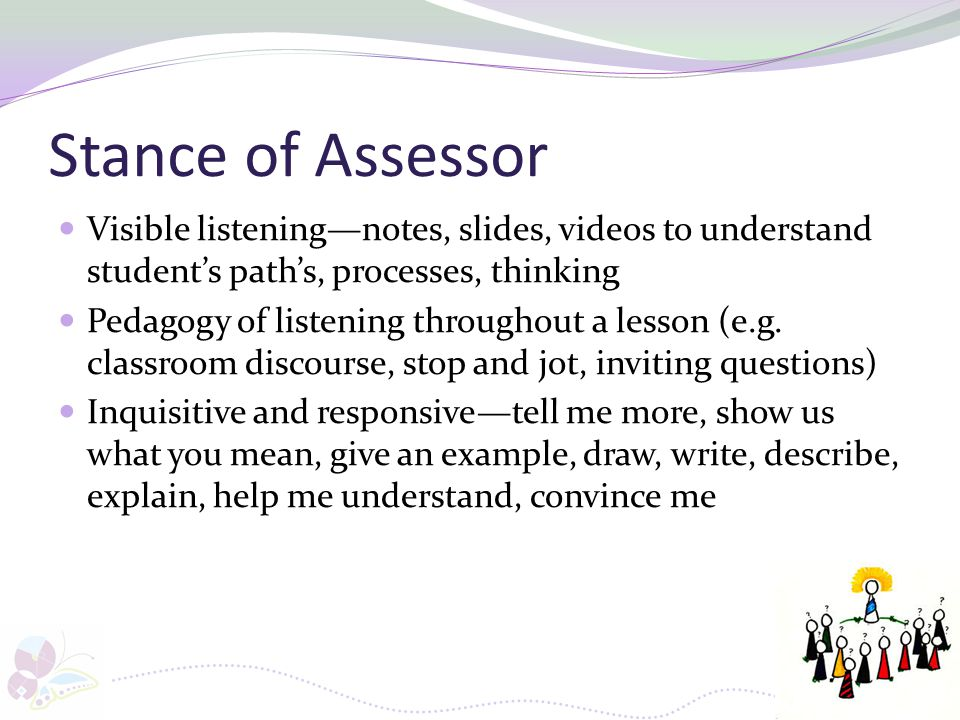 Stance of Assessor Visible listening—notes, slides, videos to understand student's path's, processes, thinking.