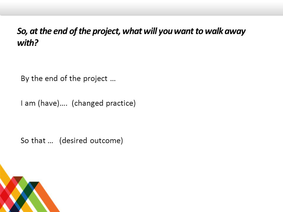 So, at the end of the project, what will you want to walk away with