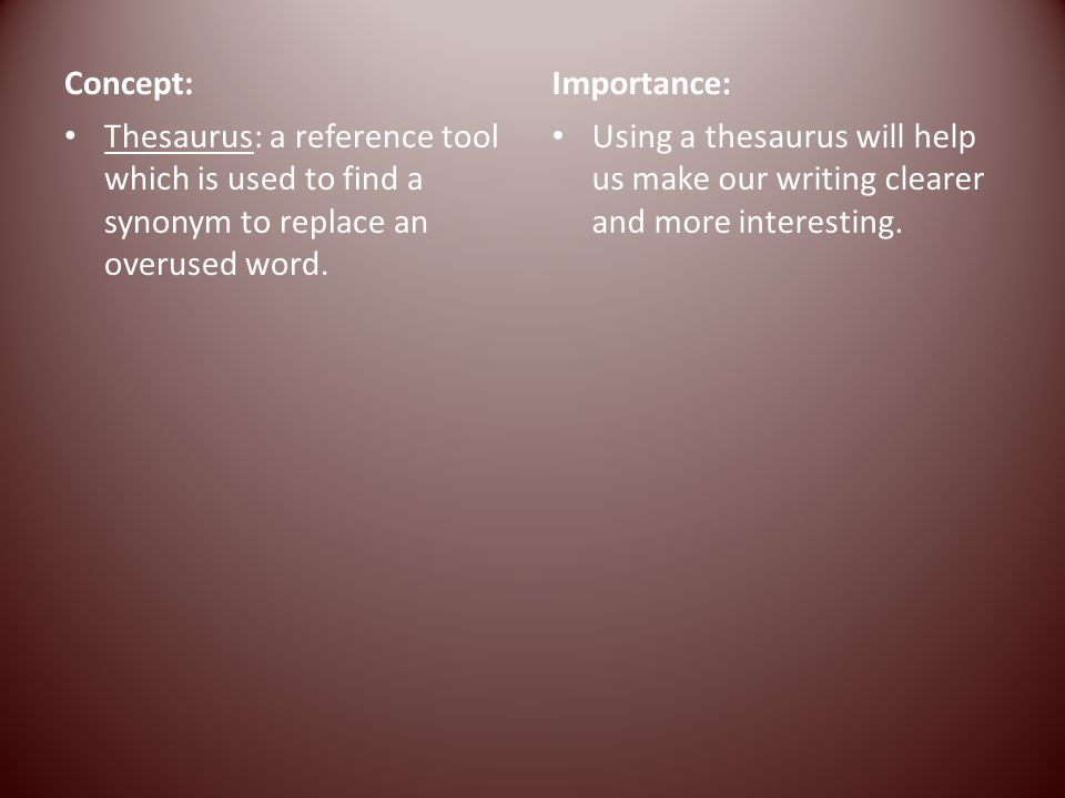 Concept: Importance: Thesaurus: a reference tool which is used to find a synonym to replace an overused word.