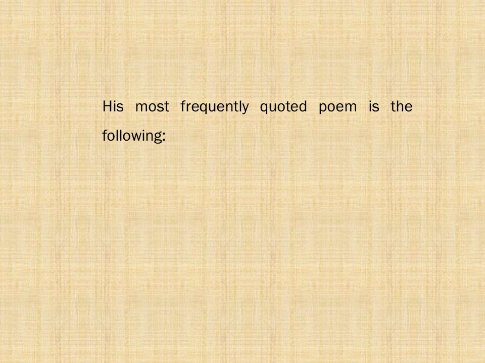 His most frequently quoted poem is the following: