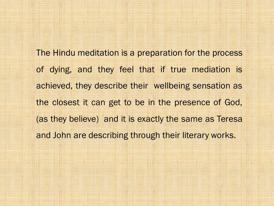 The Hindu meditation is a preparation for the process of dying, and they feel that if true mediation is achieved, they describe their wellbeing sensation as the closest it can get to be in the presence of God, (as they believe) and it is exactly the same as Teresa and John are describing through their literary works.