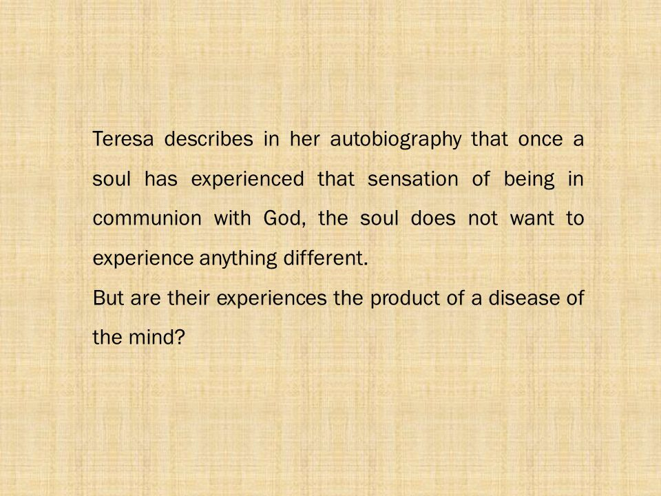 Teresa describes in her autobiography that once a soul has experienced that sensation of being in communion with God, the soul does not want to experience anything different.