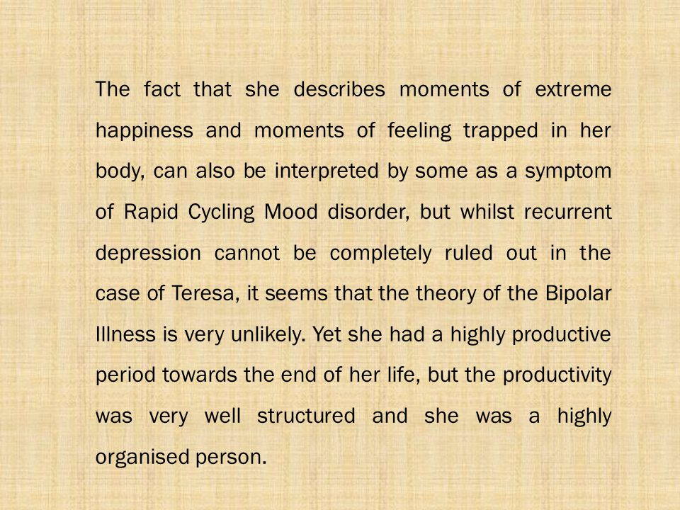 The fact that she describes moments of extreme happiness and moments of feeling trapped in her body, can also be interpreted by some as a symptom of Rapid Cycling Mood disorder, but whilst recurrent depression cannot be completely ruled out in the case of Teresa, it seems that the theory of the Bipolar Illness is very unlikely.