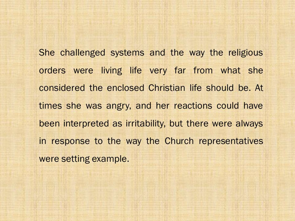 She challenged systems and the way the religious orders were living life very far from what she considered the enclosed Christian life should be.