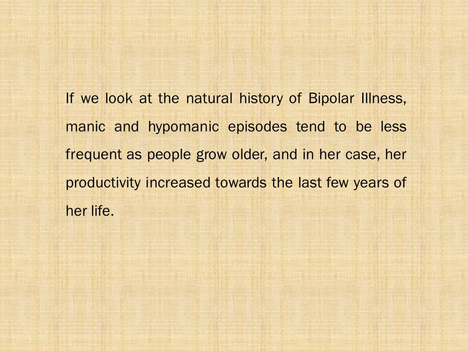 If we look at the natural history of Bipolar Illness, manic and hypomanic episodes tend to be less frequent as people grow older, and in her case, her productivity increased towards the last few years of her life.
