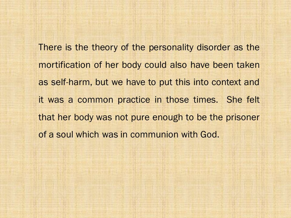 There is the theory of the personality disorder as the mortification of her body could also have been taken as self-harm, but we have to put this into context and it was a common practice in those times.
