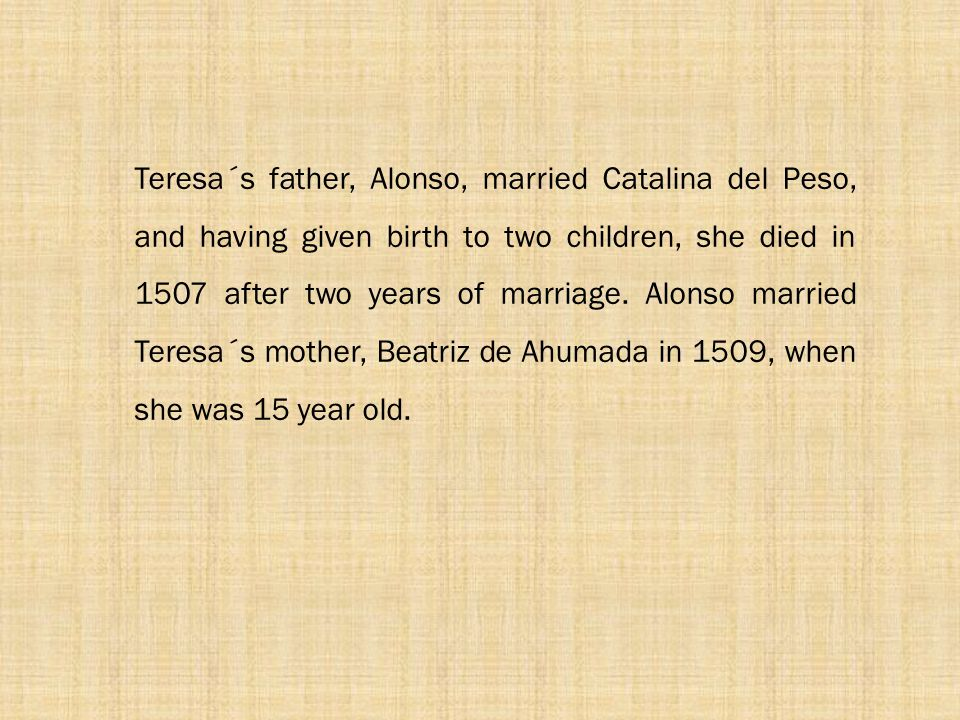 Teresa´s father, Alonso, married Catalina del Peso, and having given birth to two children, she died in 1507 after two years of marriage.