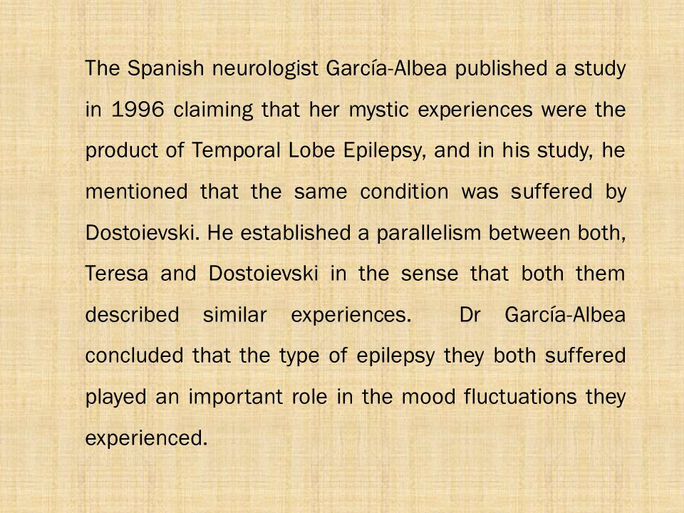 The Spanish neurologist García-Albea published a study in 1996 claiming that her mystic experiences were the product of Temporal Lobe Epilepsy, and in his study, he mentioned that the same condition was suffered by Dostoievski.