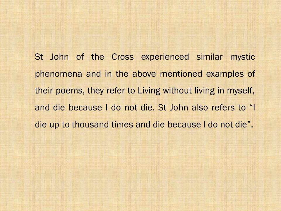 St John of the Cross experienced similar mystic phenomena and in the above mentioned examples of their poems, they refer to Living without living in myself, and die because I do not die.