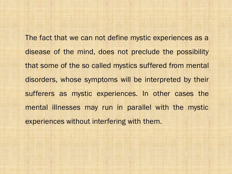 The fact that we can not define mystic experiences as a disease of the mind, does not preclude the possibility that some of the so called mystics suffered from mental disorders, whose symptoms will be interpreted by their sufferers as mystic experiences.