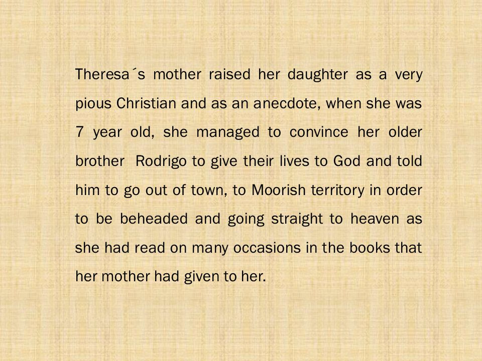 Theresa´s mother raised her daughter as a very pious Christian and as an anecdote, when she was 7 year old, she managed to convince her older brother Rodrigo to give their lives to God and told him to go out of town, to Moorish territory in order to be beheaded and going straight to heaven as she had read on many occasions in the books that her mother had given to her.