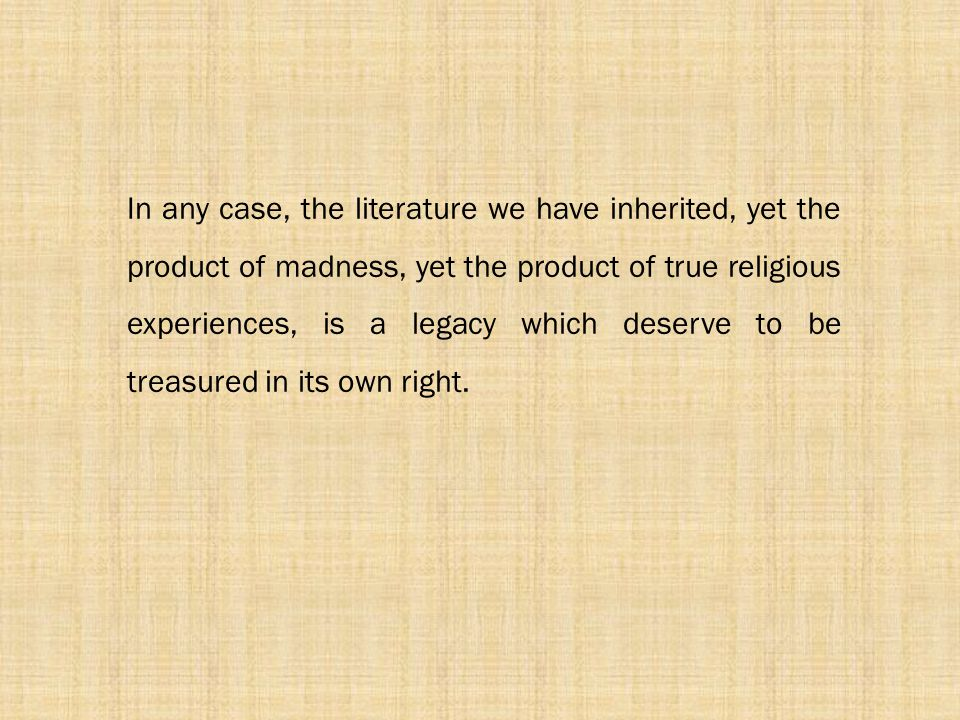 In any case, the literature we have inherited, yet the product of madness, yet the product of true religious experiences, is a legacy which deserve to be treasured in its own right.