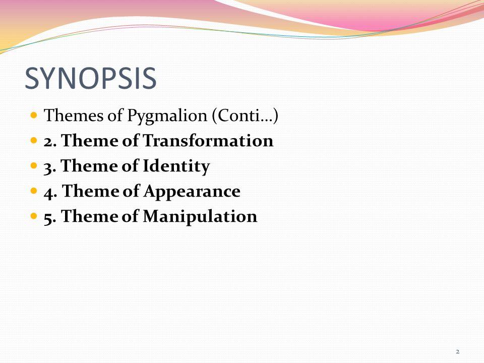 SYNOPSIS Themes of Pygmalion (Conti…) 2. Theme of Transformation