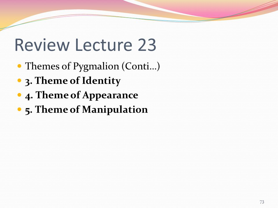 Review Lecture 23 Themes of Pygmalion (Conti…) 3. Theme of Identity