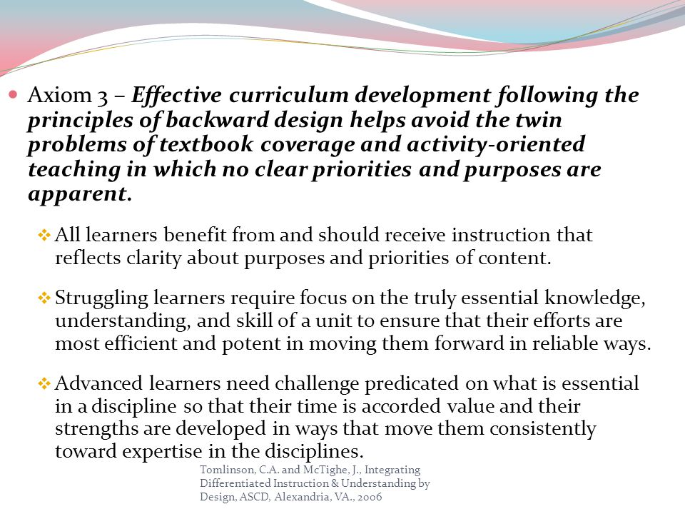 Axiom 3 – Effective curriculum development following the principles of backward design helps avoid the twin problems of textbook coverage and activity-oriented teaching in which no clear priorities and purposes are apparent.