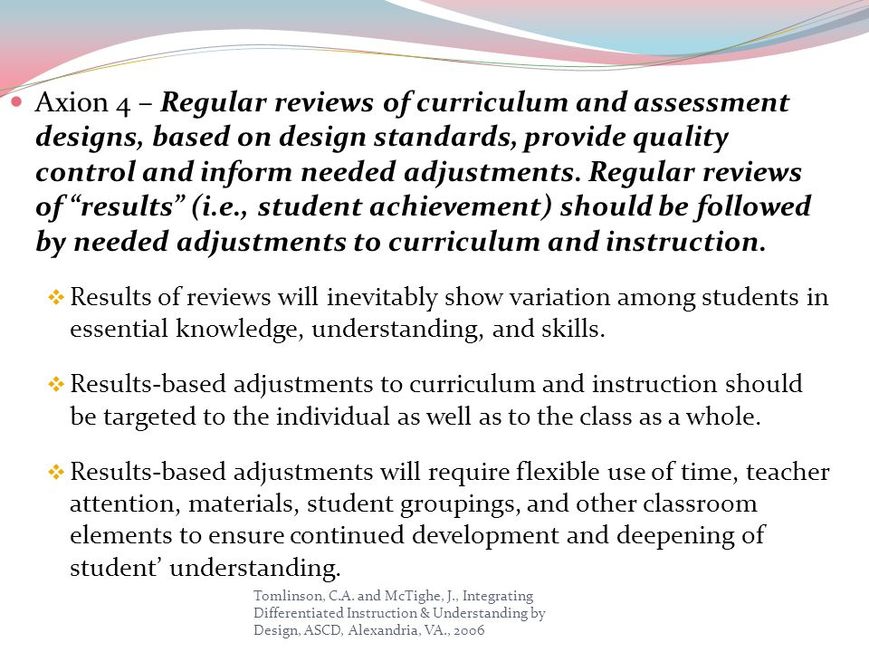 Axion 4 – Regular reviews of curriculum and assessment designs, based on design standards, provide quality control and inform needed adjustments. Regular reviews of results (i.e., student achievement) should be followed by needed adjustments to curriculum and instruction.