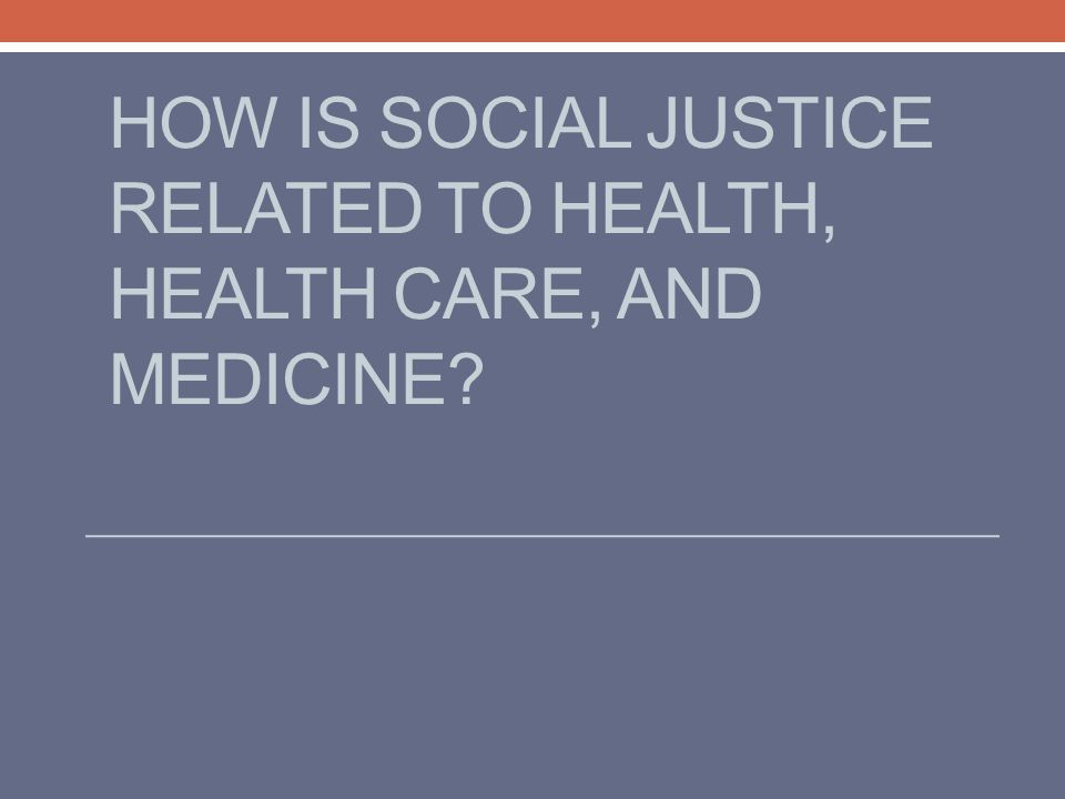 HOW IS SOCIAL JUSTICE RELATED TO HEALTH, HEALTH CARE, AND MEDICINE