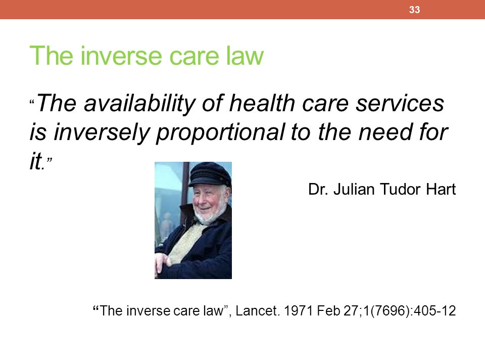 The inverse care law The availability of health care services is inversely proportional to the need for it.