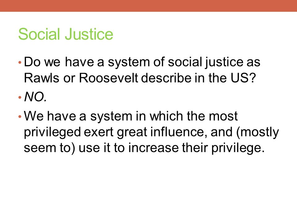 Social Justice Do we have a system of social justice as Rawls or Roosevelt describe in the US NO.