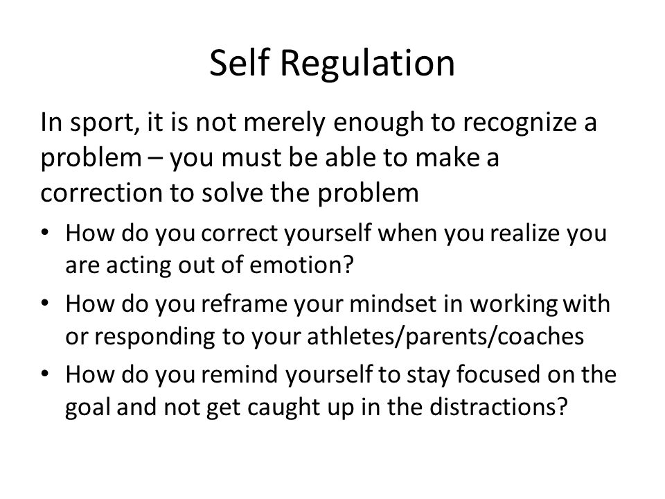 Self Regulation In sport, it is not merely enough to recognize a problem – you must be able to make a correction to solve the problem.