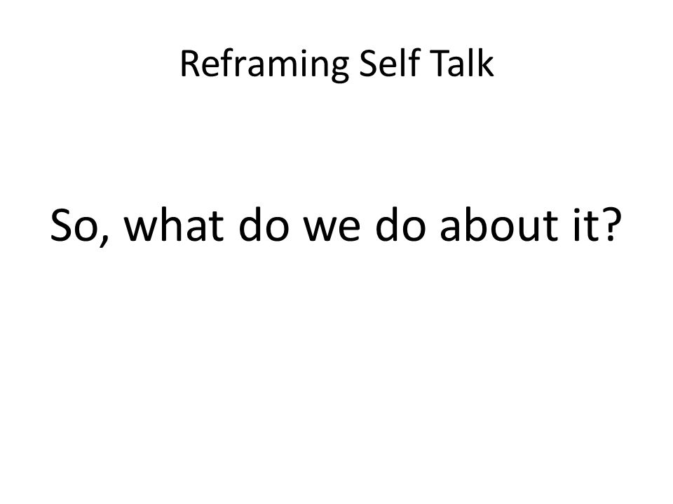 So, what do we do about it Reframing Self Talk