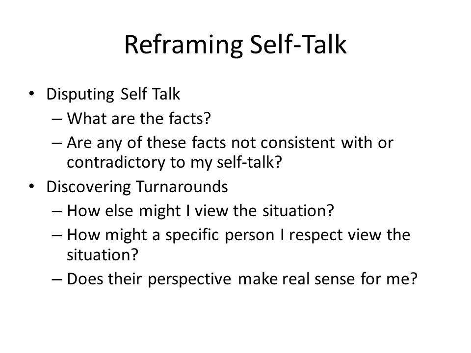 Reframing Self-Talk Disputing Self Talk What are the facts