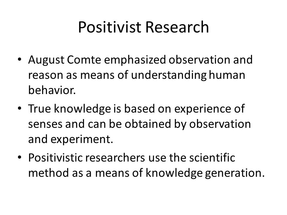 Positivist Research August Comte emphasized observation and reason as means of understanding human behavior.