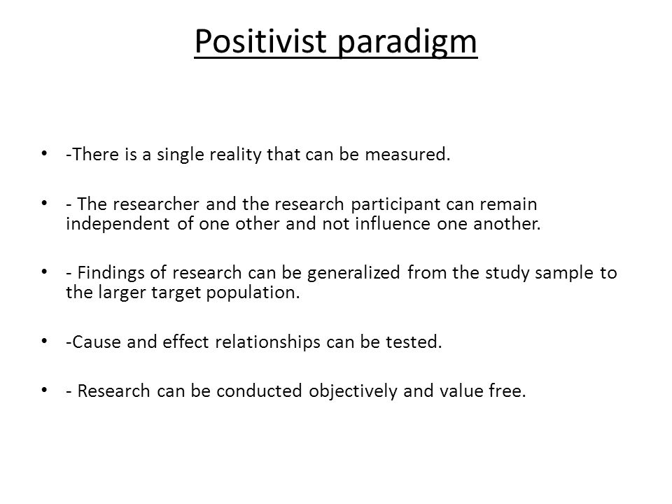 Positivist paradigm -There is a single reality that can be measured.