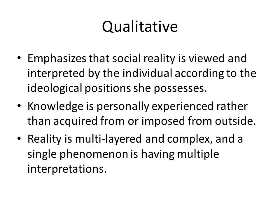 Qualitative Emphasizes that social reality is viewed and interpreted by the individual according to the ideological positions she possesses.