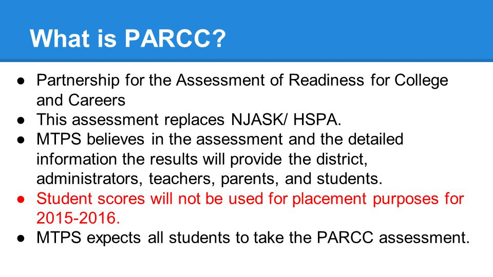 What is PARCC Partnership for the Assessment of Readiness for College and Careers. This assessment replaces NJASK/ HSPA.