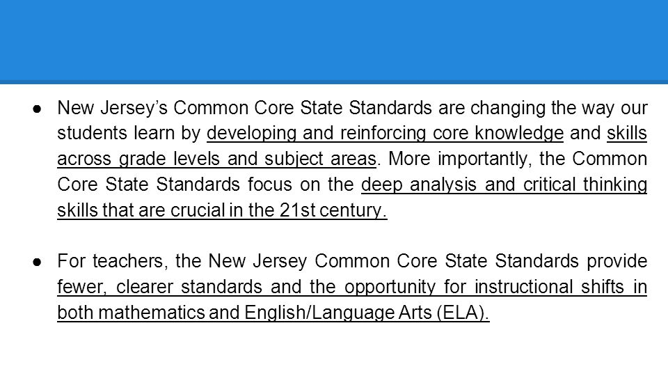 New Jersey's Common Core State Standards are changing the way our students learn by developing and reinforcing core knowledge and skills across grade levels and subject areas. More importantly, the Common Core State Standards focus on the deep analysis and critical thinking skills that are crucial in the 21st century.