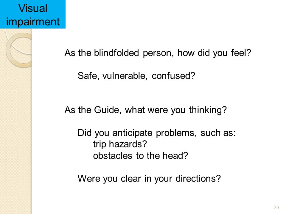 Visual impairment As the blindfolded person, how did you feel
