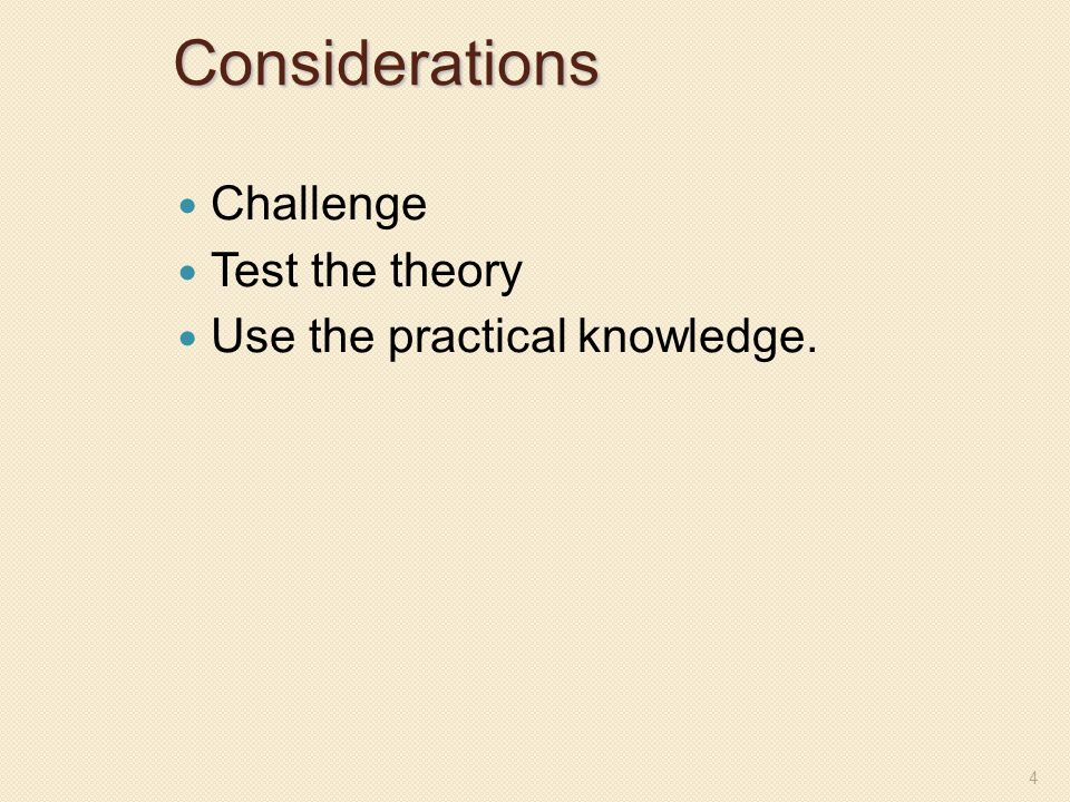 Considerations Challenge Test the theory Use the practical knowledge.