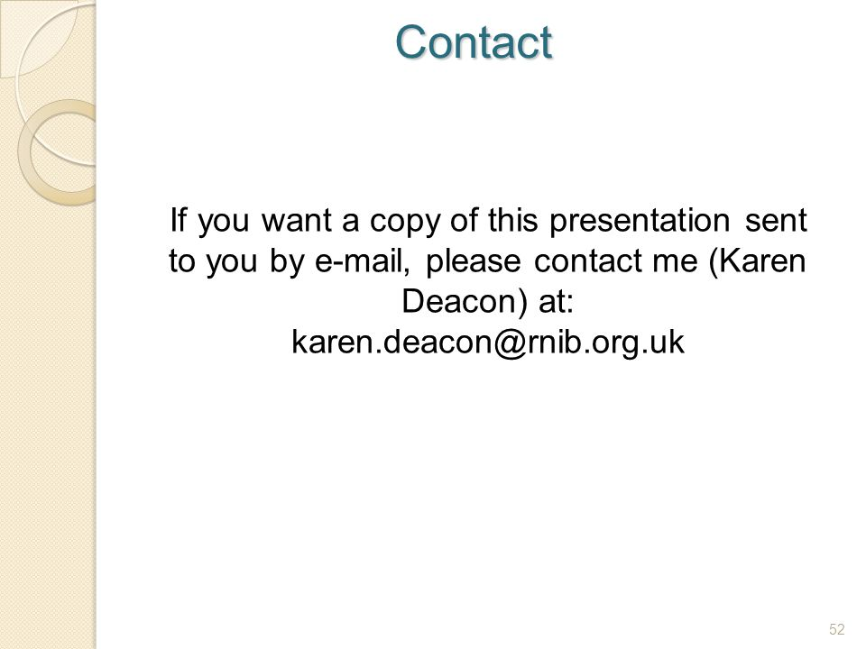 Contact If you want a copy of this presentation sent to you by e-mail, please contact me (Karen Deacon) at: