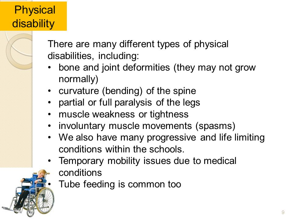 Physical disability There are many different types of physical disabilities, including: bone and joint deformities (they may not grow normally)
