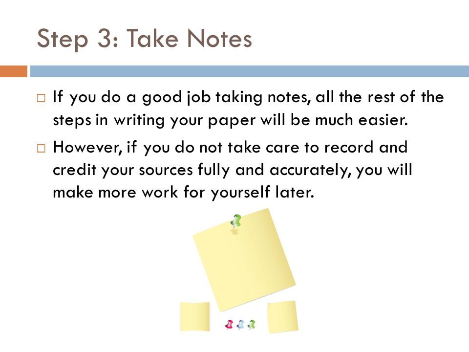 Step 3: Take Notes If you do a good job taking notes, all the rest of the steps in writing your paper will be much easier.