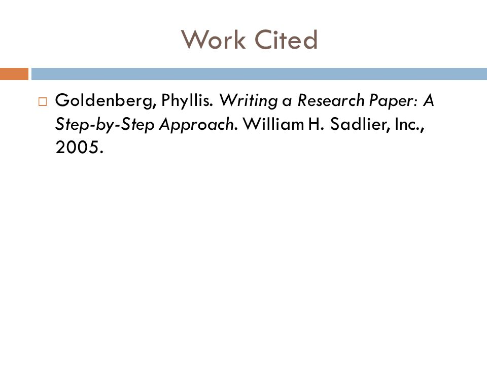 Work Cited Goldenberg, Phyllis. Writing a Research Paper: A Step-by-Step Approach.