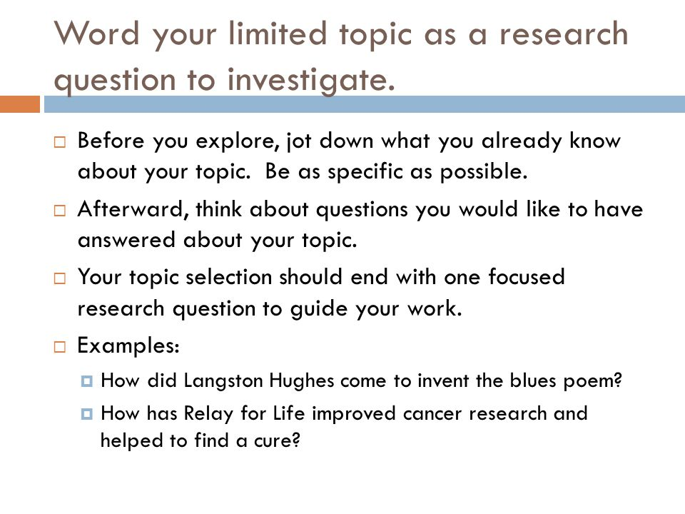 Word your limited topic as a research question to investigate.