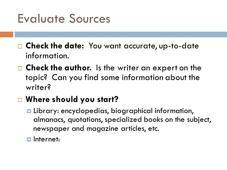 Evaluate Sources Check the date: You want accurate, up-to-date information.