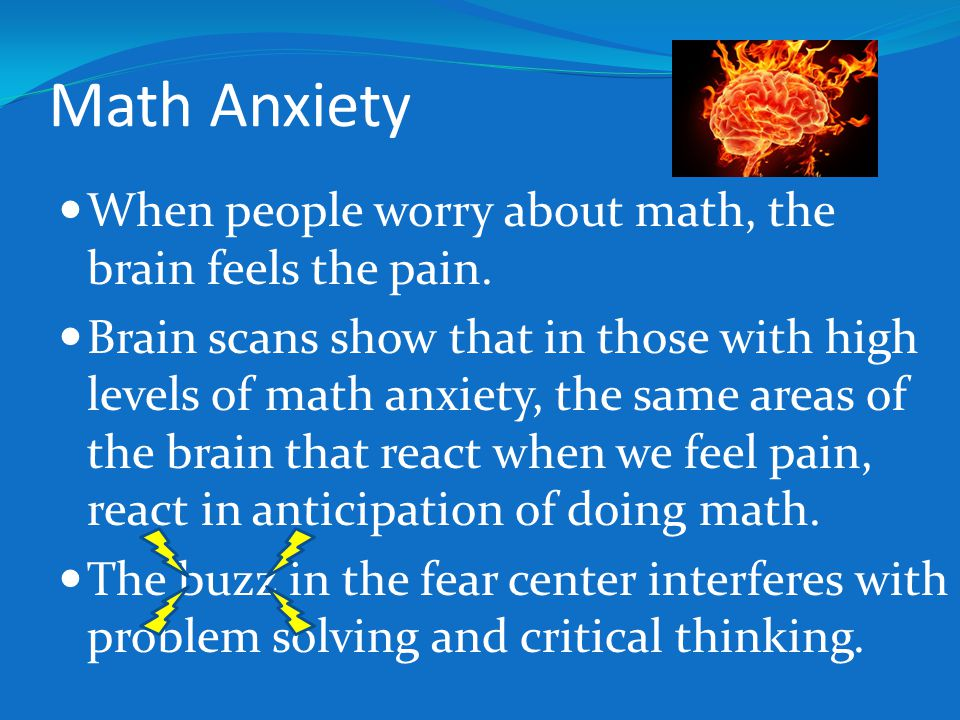 Math Anxiety When people worry about math, the brain feels the pain.