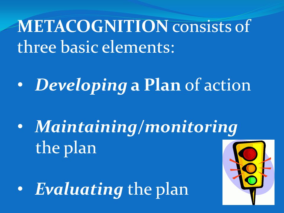 METACOGNITION consists of three basic elements: