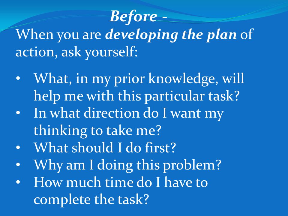 Before - When you are developing the plan of action, ask yourself: