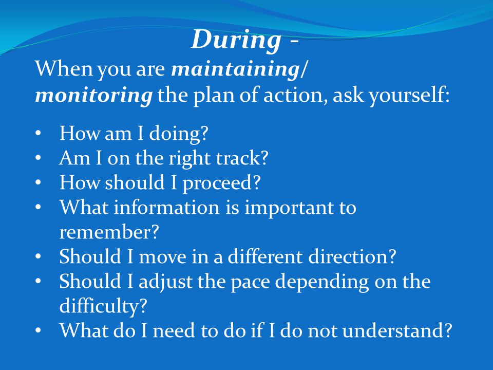 During - When you are maintaining/ monitoring the plan of action, ask yourself: How am I doing Am I on the right track