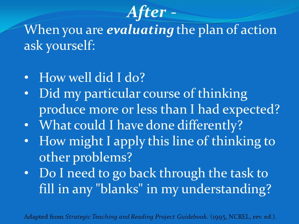 After - When you are evaluating the plan of action ask yourself: