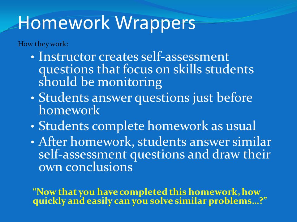 Homework Wrappers How they work: Instructor creates self-assessment questions that focus on skills students should be monitoring.