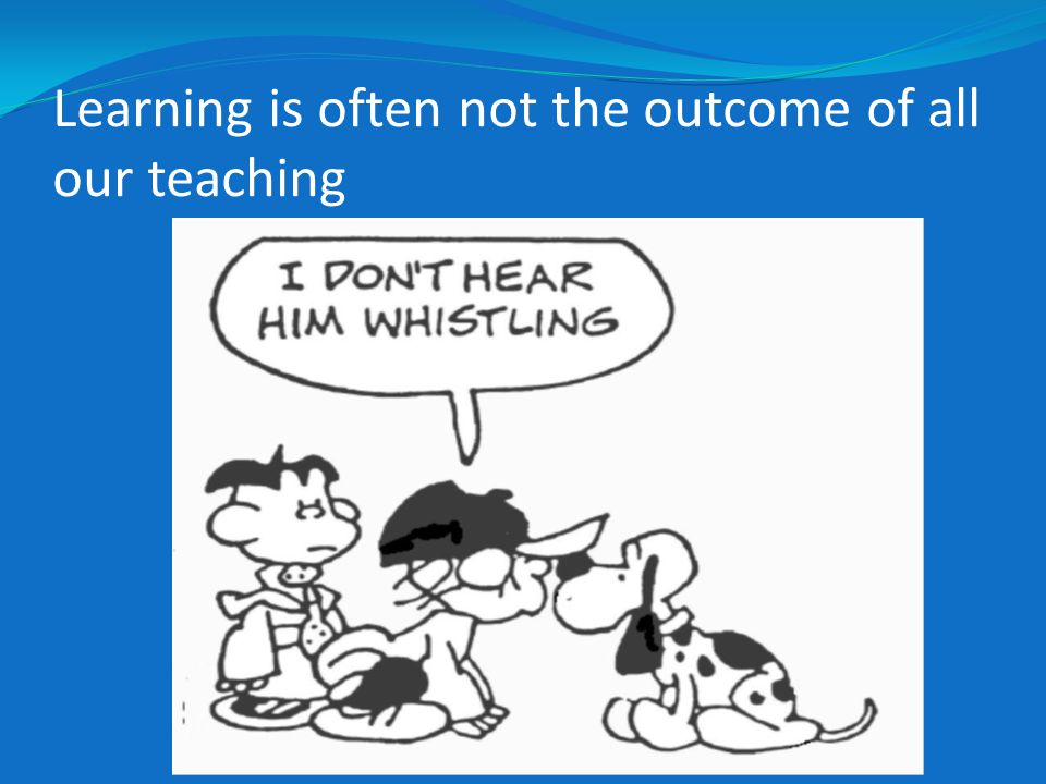 Learning is often not the outcome of all our teaching