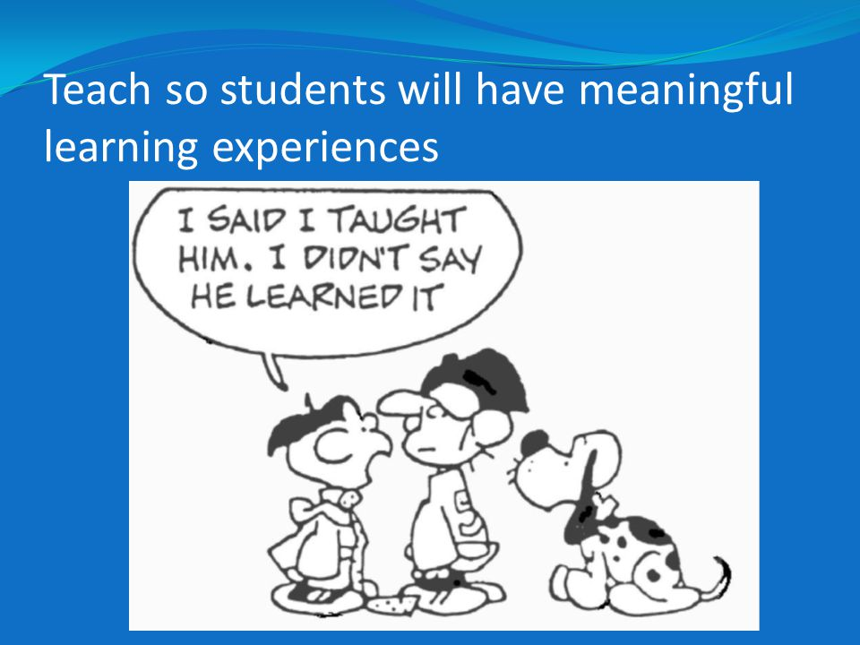 Teach so students will have meaningful learning experiences